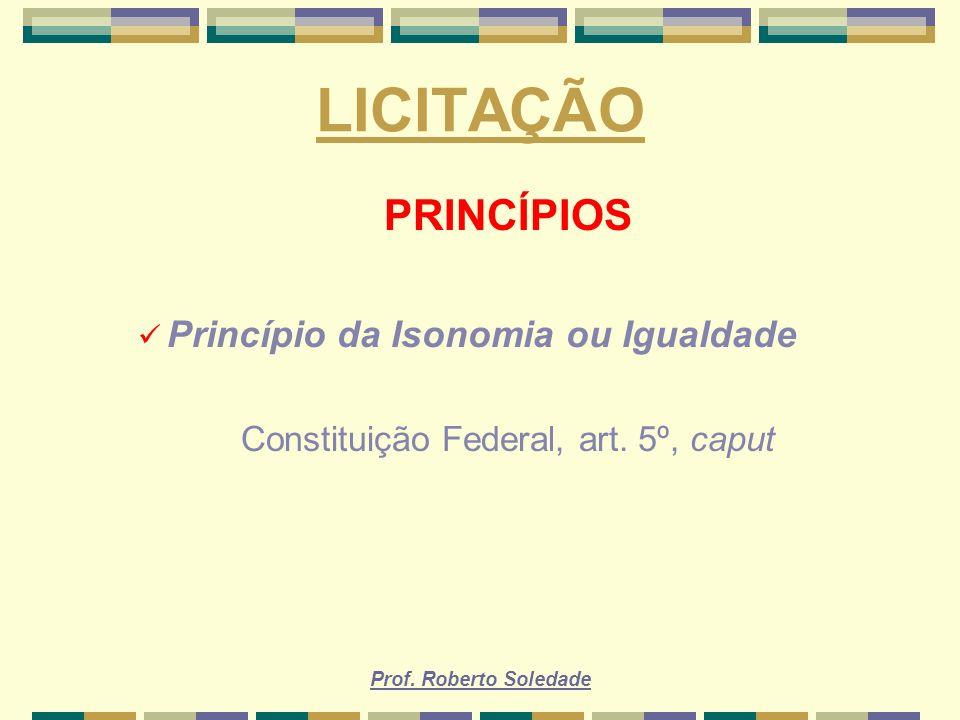 Prof. Roberto Soledade LICITAÇÃO PRINCÍPIOS Princípio da Isonomia ou Igualdade Constituição Federal, art. 5º, caput