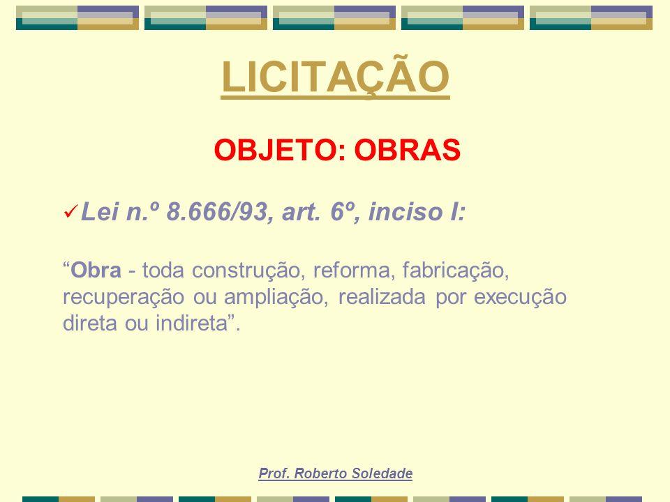 Prof. Roberto Soledade LICITAÇÃO OBJETO: OBRAS Lei n.º 8.666/93, art. 6º, inciso I: Obra - toda construção, reforma, fabricação, recuperação ou amplia
