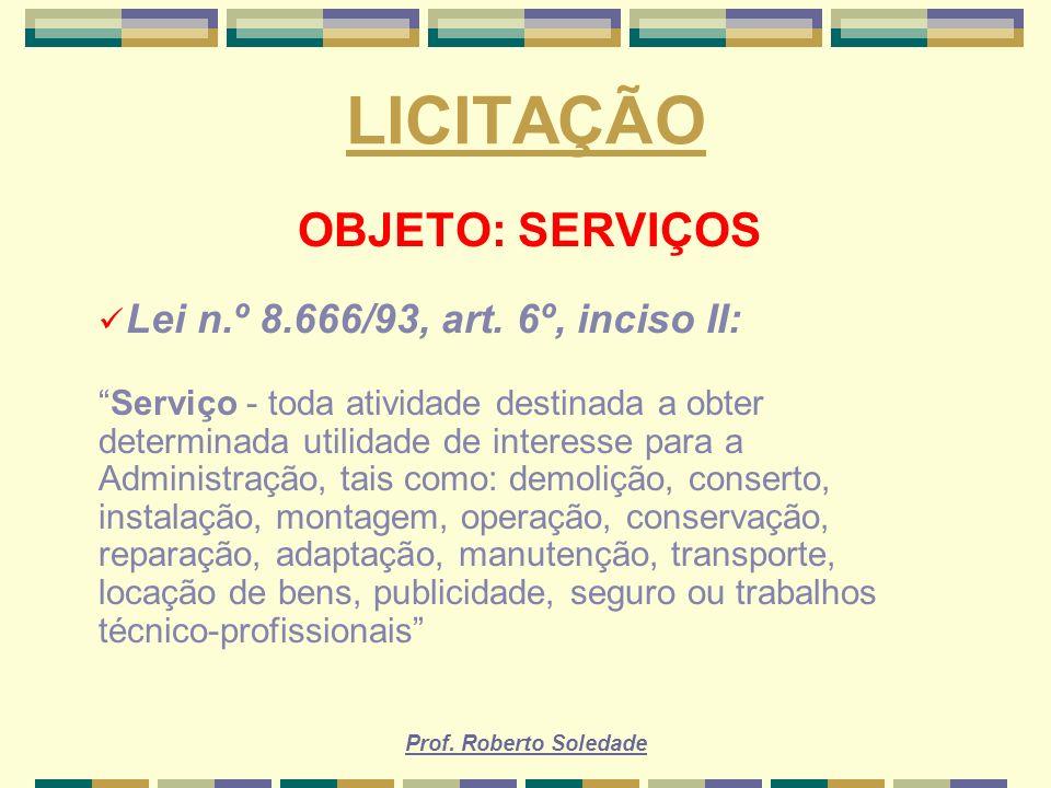 Prof. Roberto Soledade LICITAÇÃO OBJETO: SERVIÇOS Lei n.º 8.666/93, art. 6º, inciso II: Serviço - toda atividade destinada a obter determinada utilida