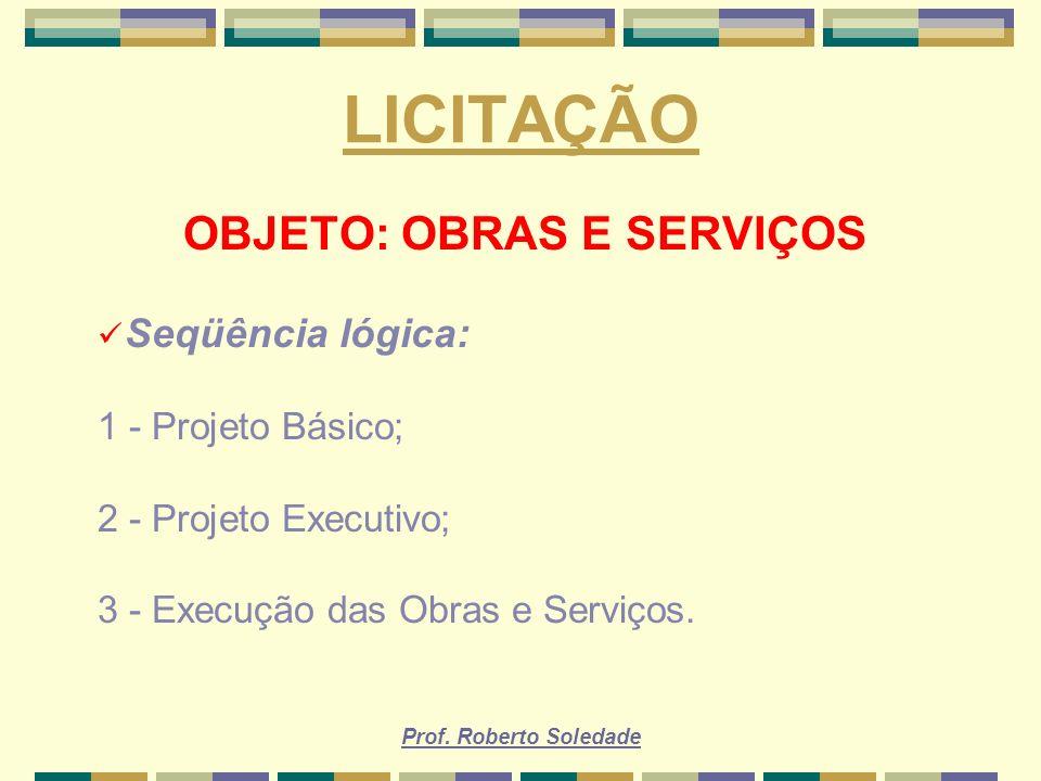 Prof. Roberto Soledade LICITAÇÃO OBJETO: OBRAS E SERVIÇOS Seqüência lógica: 1 - Projeto Básico; 2 - Projeto Executivo; 3 - Execução das Obras e Serviç