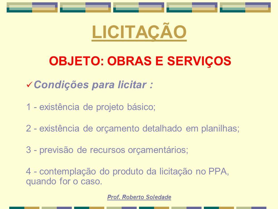 Prof. Roberto Soledade LICITAÇÃO OBJETO: OBRAS E SERVIÇOS Condições para licitar : 1 - existência de projeto básico; 2 - existência de orçamento detal