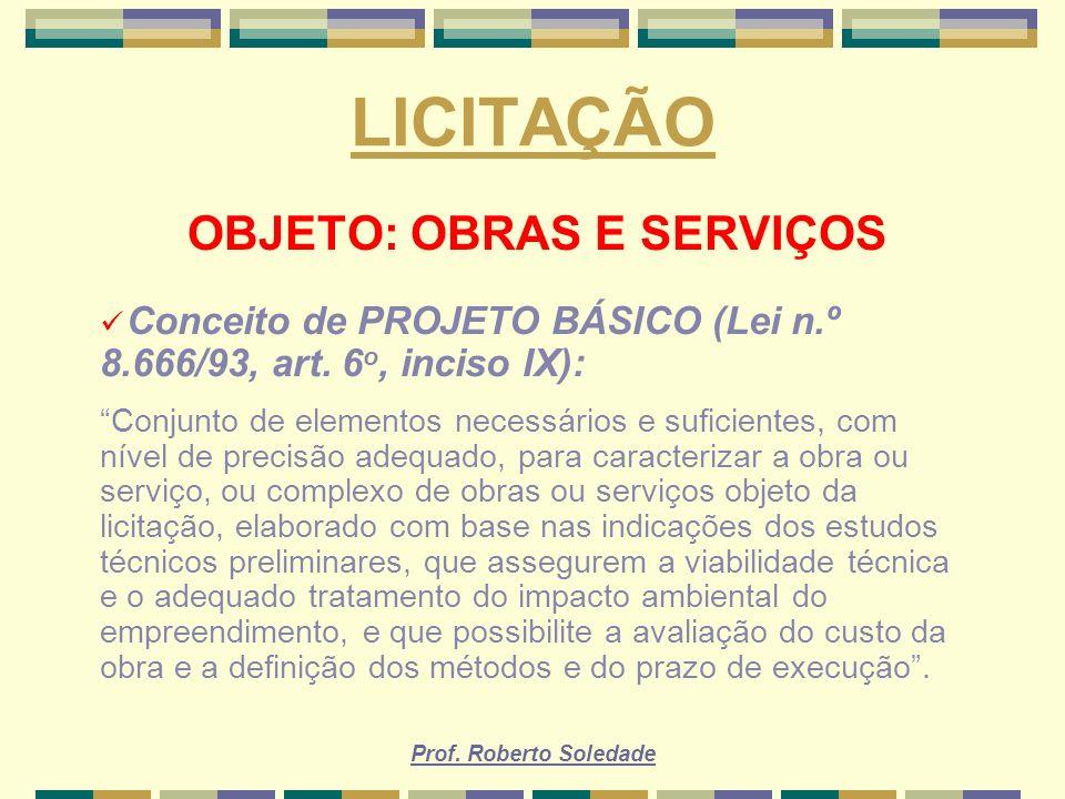 Prof. Roberto Soledade LICITAÇÃO OBJETO: OBRAS E SERVIÇOS Conceito de PROJETO BÁSICO (Lei n.º 8.666/93, art. 6 o, inciso IX): Conjunto de elementos ne