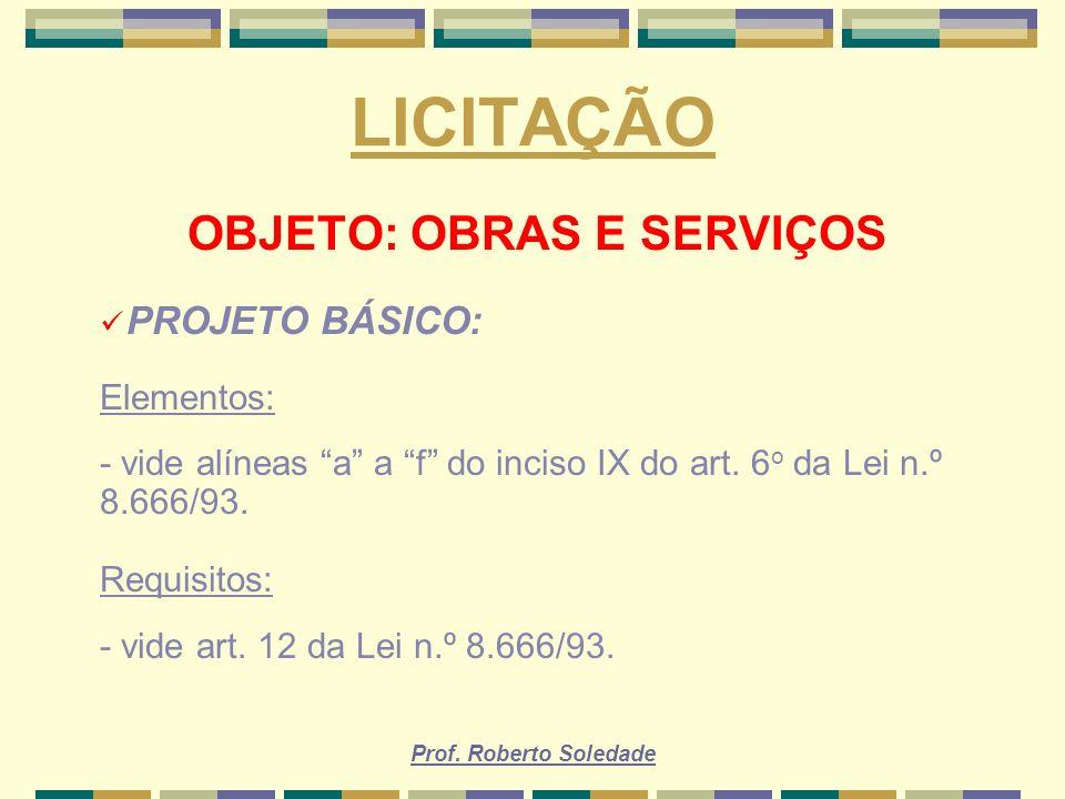 Prof. Roberto Soledade LICITAÇÃO OBJETO: OBRAS E SERVIÇOS PROJETO BÁSICO: Elementos: - vide alíneas a a f do inciso IX do art. 6 o da Lei n.º 8.666/93