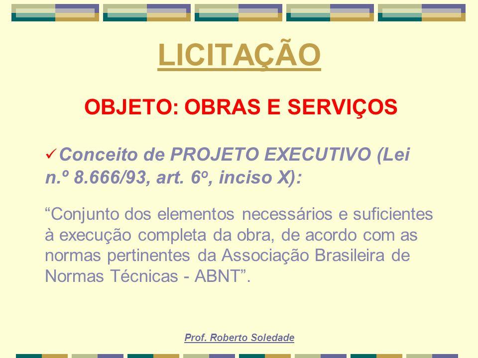 Prof. Roberto Soledade LICITAÇÃO OBJETO: OBRAS E SERVIÇOS Conceito de PROJETO EXECUTIVO (Lei n.º 8.666/93, art. 6 o, inciso X): Conjunto dos elementos