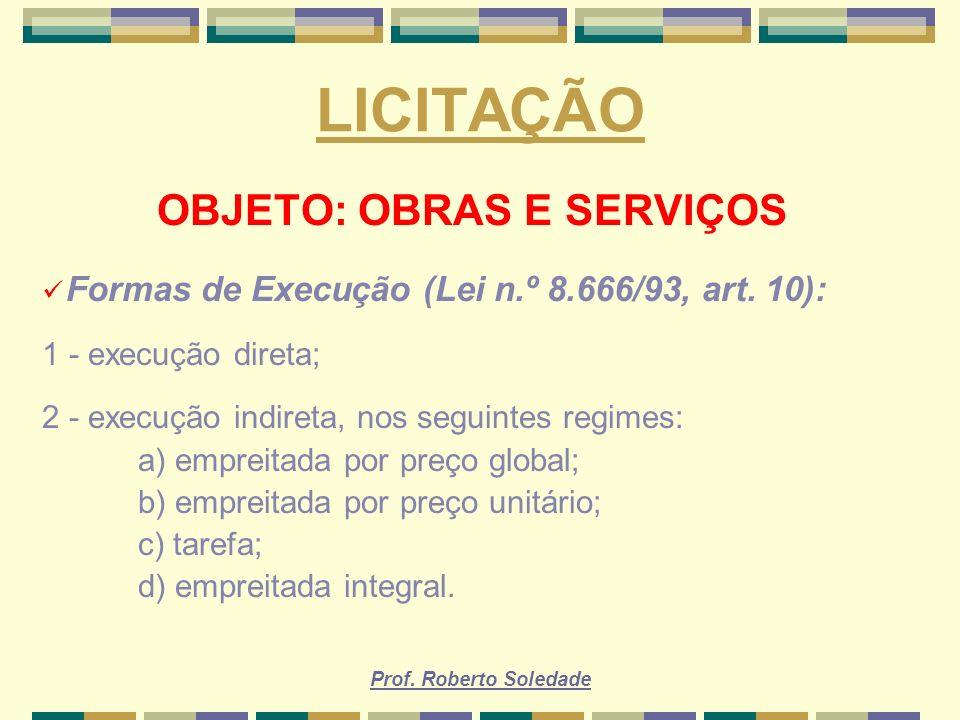 Prof. Roberto Soledade LICITAÇÃO OBJETO: OBRAS E SERVIÇOS Formas de Execução (Lei n.º 8.666/93, art. 10): 1 - execução direta; 2 - execução indireta,