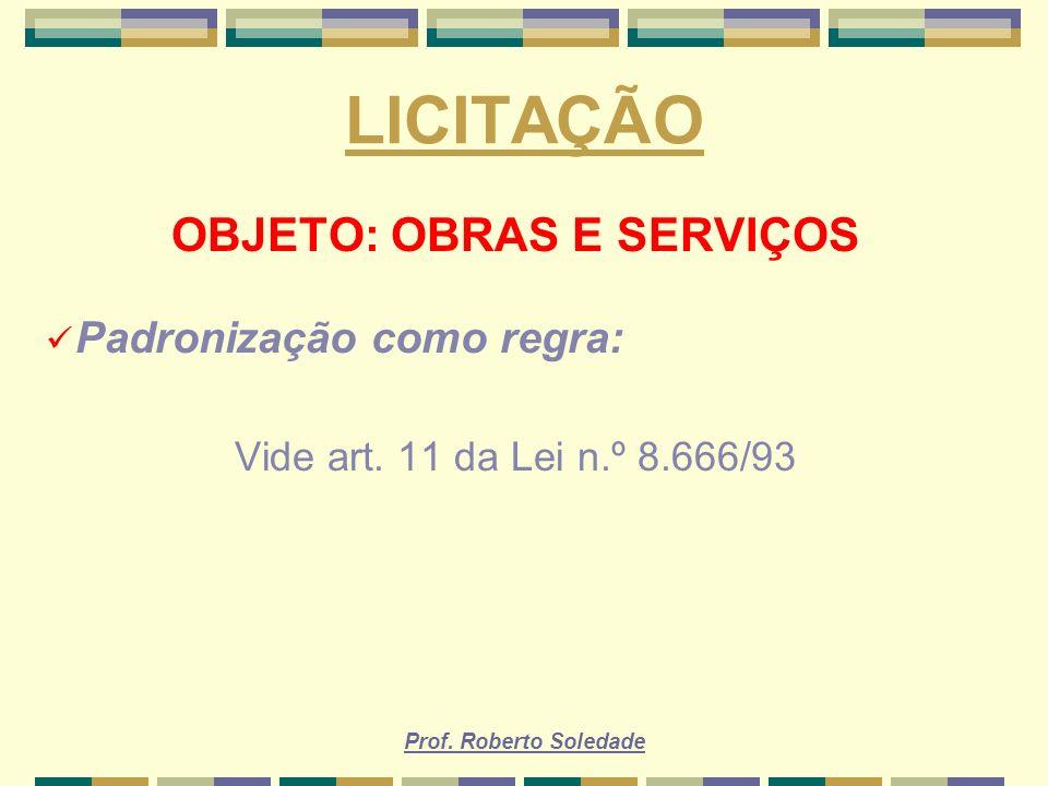 Prof. Roberto Soledade LICITAÇÃO OBJETO: OBRAS E SERVIÇOS Padronização como regra: Vide art. 11 da Lei n.º 8.666/93