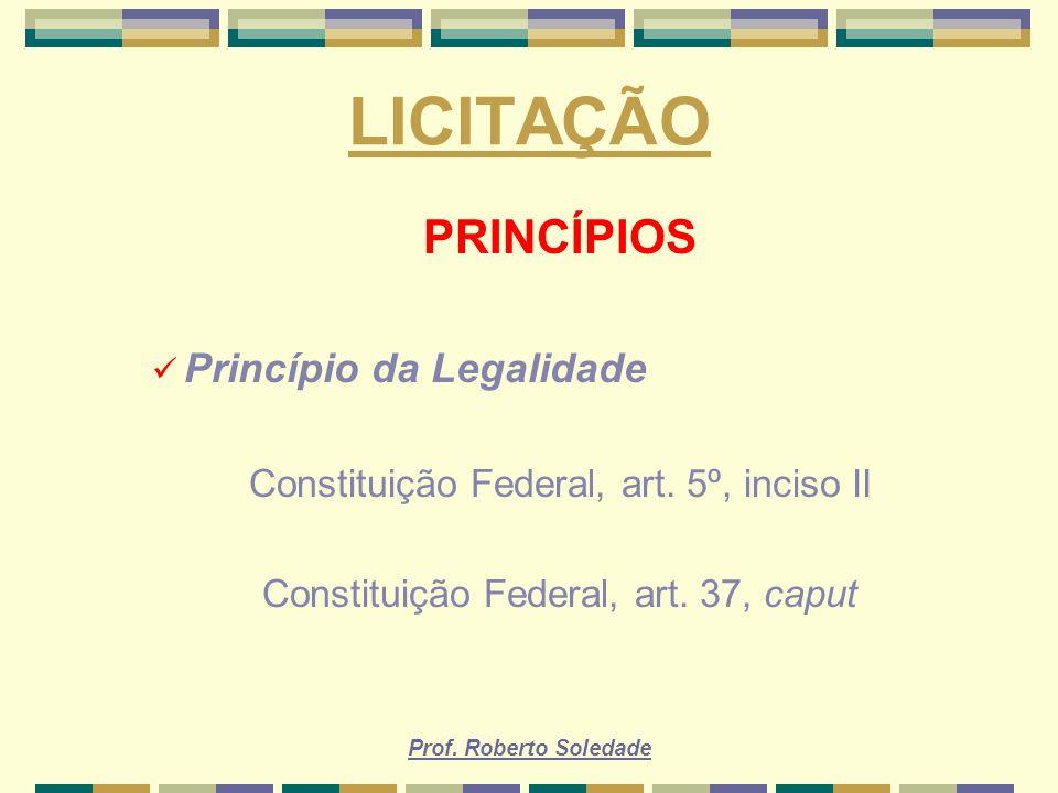 Prof. Roberto Soledade LICITAÇÃO PRINCÍPIOS Princípio da Legalidade Constituição Federal, art. 5º, inciso II Constituição Federal, art. 37, caput