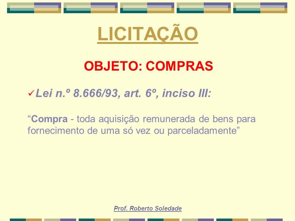 Prof. Roberto Soledade LICITAÇÃO OBJETO: COMPRAS Lei n.º 8.666/93, art. 6º, inciso III: Compra - toda aquisição remunerada de bens para fornecimento d