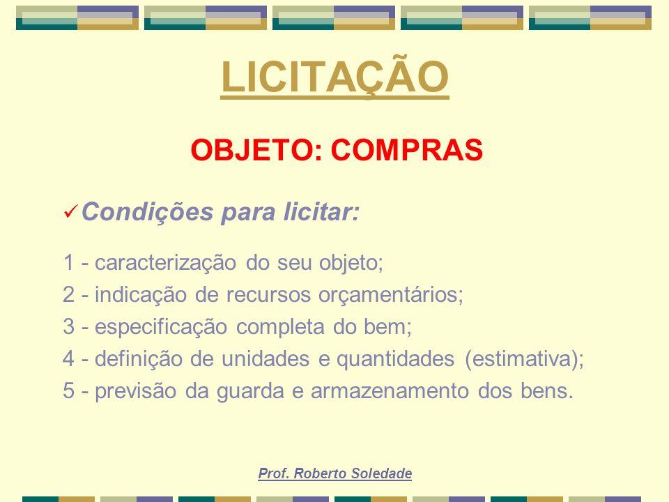 Prof. Roberto Soledade LICITAÇÃO OBJETO: COMPRAS Condições para licitar: 1 - caracterização do seu objeto; 2 - indicação de recursos orçamentários; 3