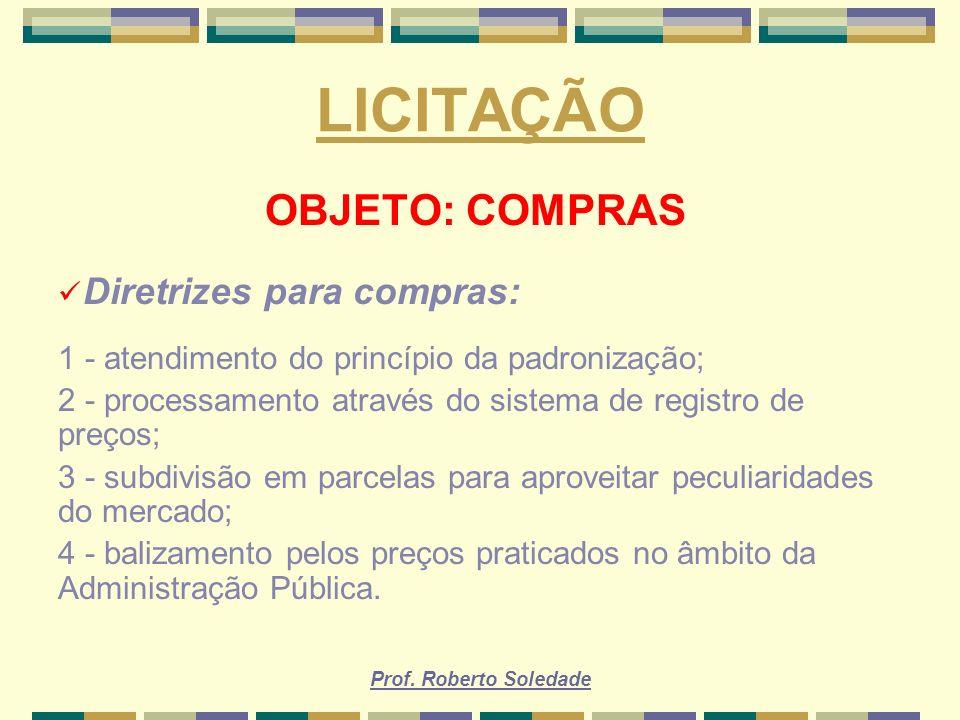 Prof. Roberto Soledade LICITAÇÃO OBJETO: COMPRAS Diretrizes para compras: 1 - atendimento do princípio da padronização; 2 - processamento através do s