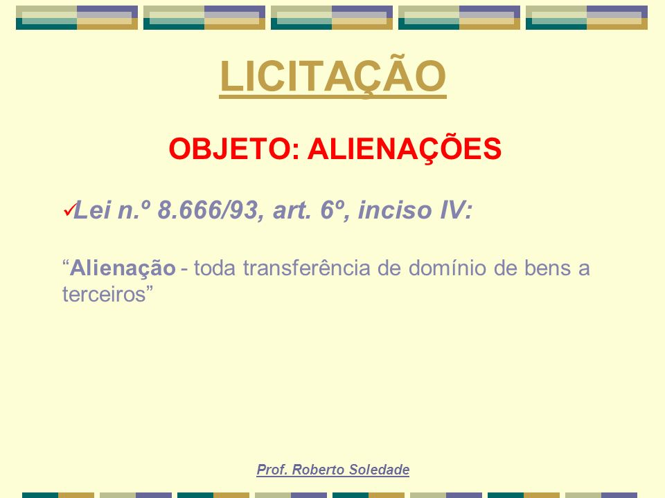 Prof. Roberto Soledade LICITAÇÃO OBJETO: ALIENAÇÕES Lei n.º 8.666/93, art. 6º, inciso IV: Alienação - toda transferência de domínio de bens a terceiro