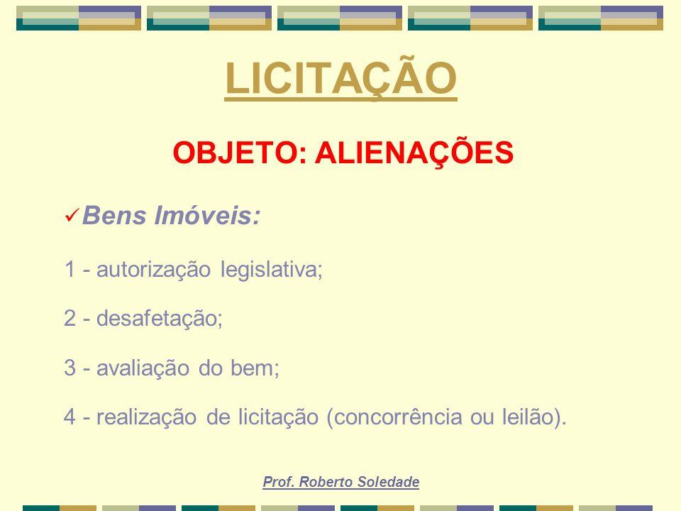 Prof. Roberto Soledade LICITAÇÃO OBJETO: ALIENAÇÕES Bens Imóveis: 1 - autorização legislativa; 2 - desafetação; 3 - avaliação do bem; 4 - realização d