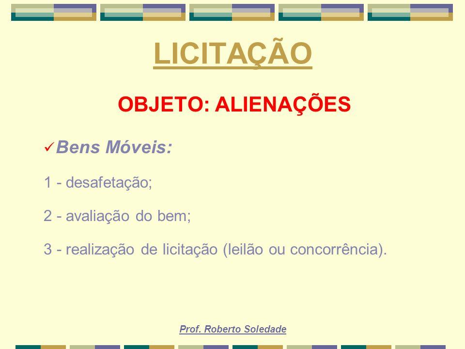 Prof. Roberto Soledade LICITAÇÃO OBJETO: ALIENAÇÕES Bens Móveis: 1 - desafetação; 2 - avaliação do bem; 3 - realização de licitação (leilão ou concorr