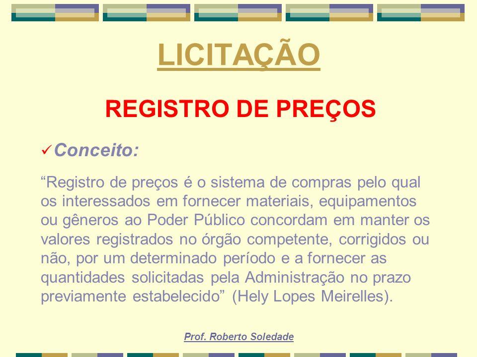 Prof. Roberto Soledade LICITAÇÃO REGISTRO DE PREÇOS Conceito: Registro de preços é o sistema de compras pelo qual os interessados em fornecer materiai
