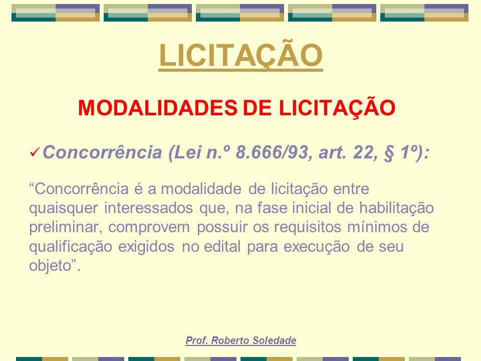 Prof. Roberto Soledade LICITAÇÃO MODALIDADES DE LICITAÇÃO Concorrência (Lei n.º 8.666/93, art. 22, § 1º): Concorrência é a modalidade de licitação ent