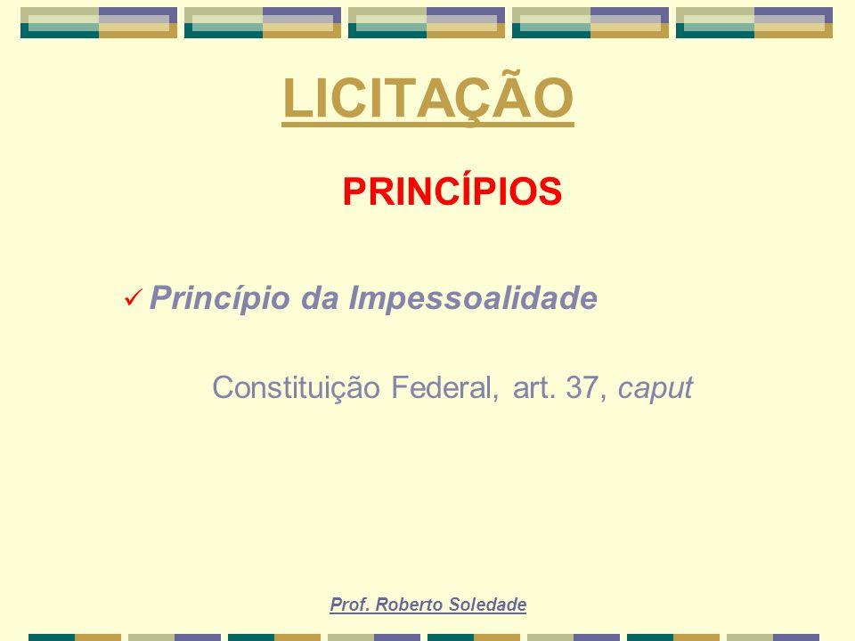Prof. Roberto Soledade LICITAÇÃO PRINCÍPIOS Princípio da Impessoalidade Constituição Federal, art. 37, caput