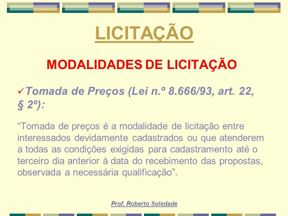 Prof. Roberto Soledade LICITAÇÃO MODALIDADES DE LICITAÇÃO Tomada de Preços (Lei n.º 8.666/93, art. 22, § 2º): Tomada de preços é a modalidade de licit