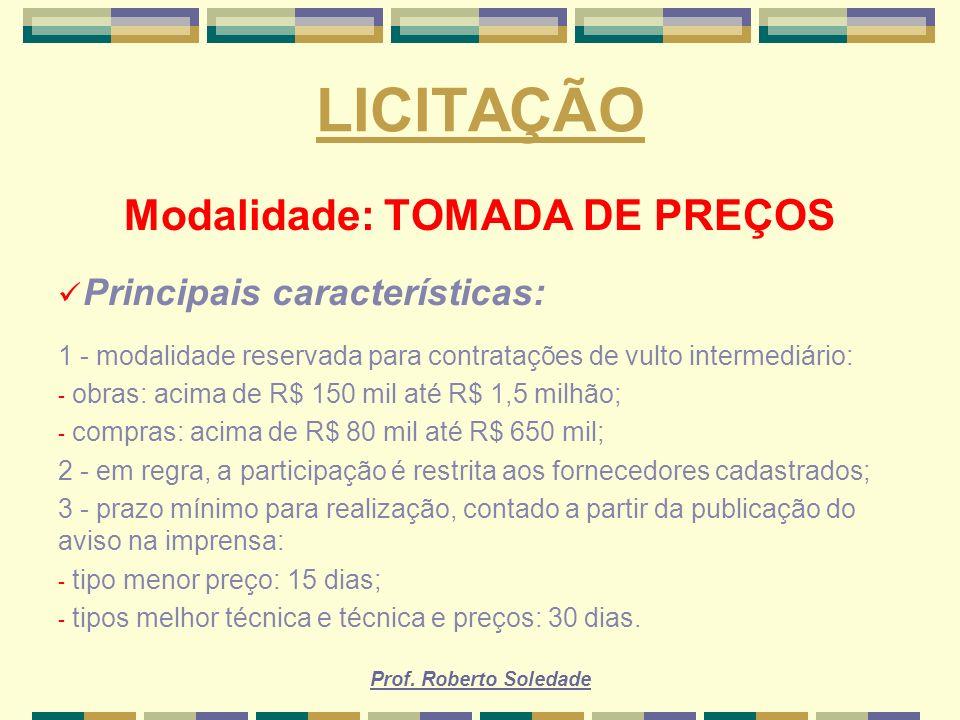 Prof. Roberto Soledade LICITAÇÃO Modalidade: TOMADA DE PREÇOS Principais características: 1 - modalidade reservada para contratações de vulto intermed