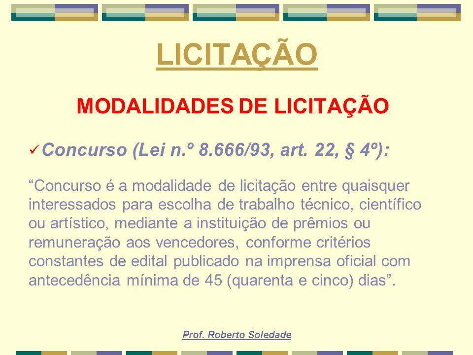 Prof. Roberto Soledade LICITAÇÃO MODALIDADES DE LICITAÇÃO Concurso (Lei n.º 8.666/93, art. 22, § 4º): Concurso é a modalidade de licitação entre quais