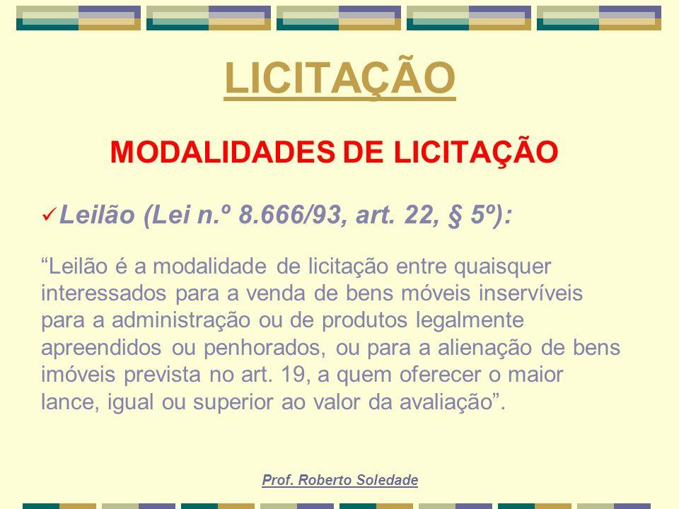 Prof. Roberto Soledade LICITAÇÃO MODALIDADES DE LICITAÇÃO Leilão (Lei n.º 8.666/93, art. 22, § 5º): Leilão é a modalidade de licitação entre quaisquer