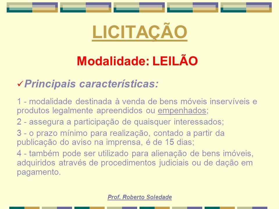 Prof. Roberto Soledade LICITAÇÃO Modalidade: LEILÃO Principais características: 1 - modalidade destinada à venda de bens móveis inservíveis e produtos