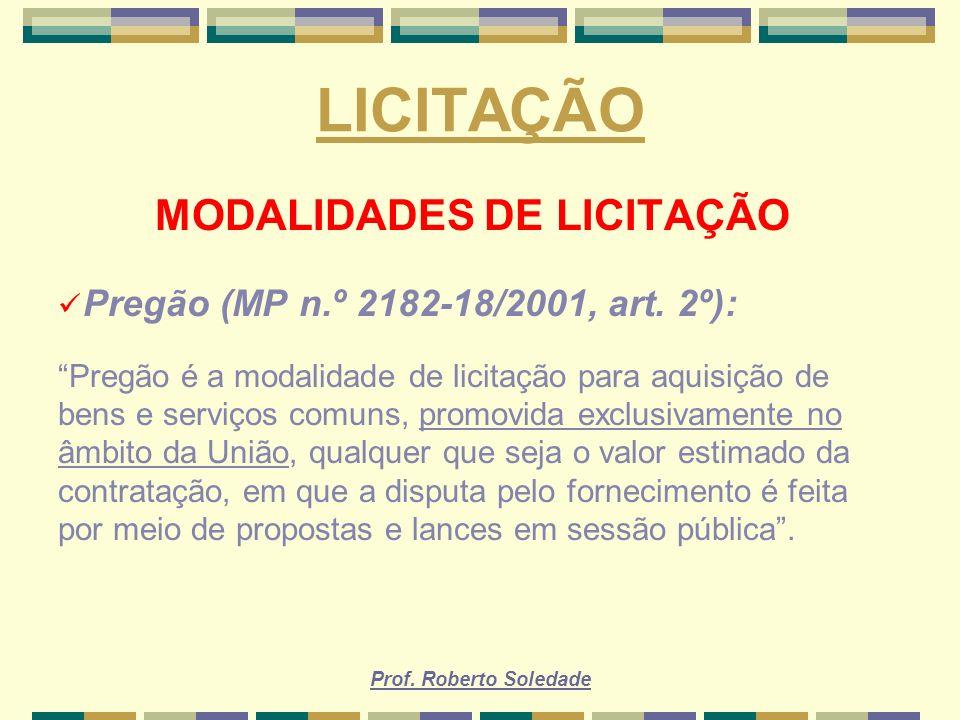 Prof. Roberto Soledade LICITAÇÃO MODALIDADES DE LICITAÇÃO Pregão (MP n.º 2182-18/2001, art. 2º): Pregão é a modalidade de licitação para aquisição de