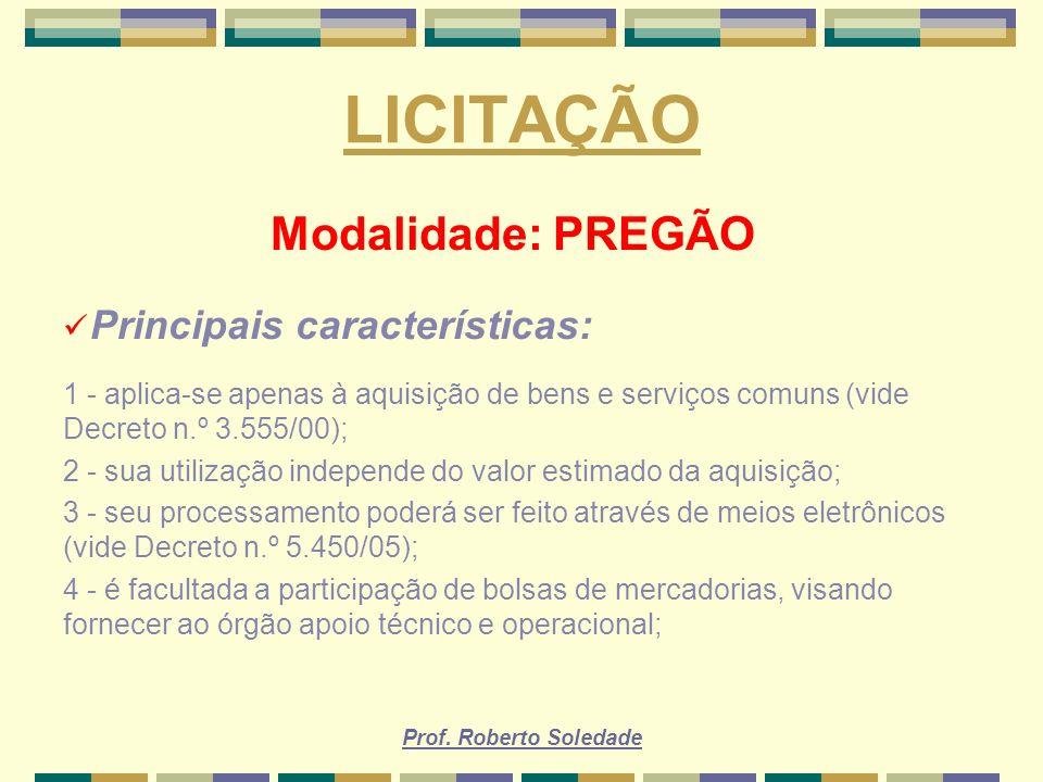 Prof. Roberto Soledade LICITAÇÃO Modalidade: PREGÃO Principais características: 1 - aplica-se apenas à aquisição de bens e serviços comuns (vide Decre
