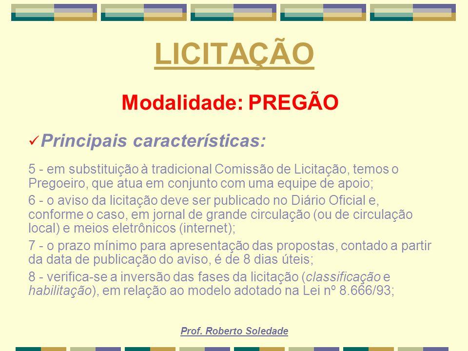 Prof. Roberto Soledade LICITAÇÃO Modalidade: PREGÃO Principais características: 5 - em substituição à tradicional Comissão de Licitação, temos o Prego
