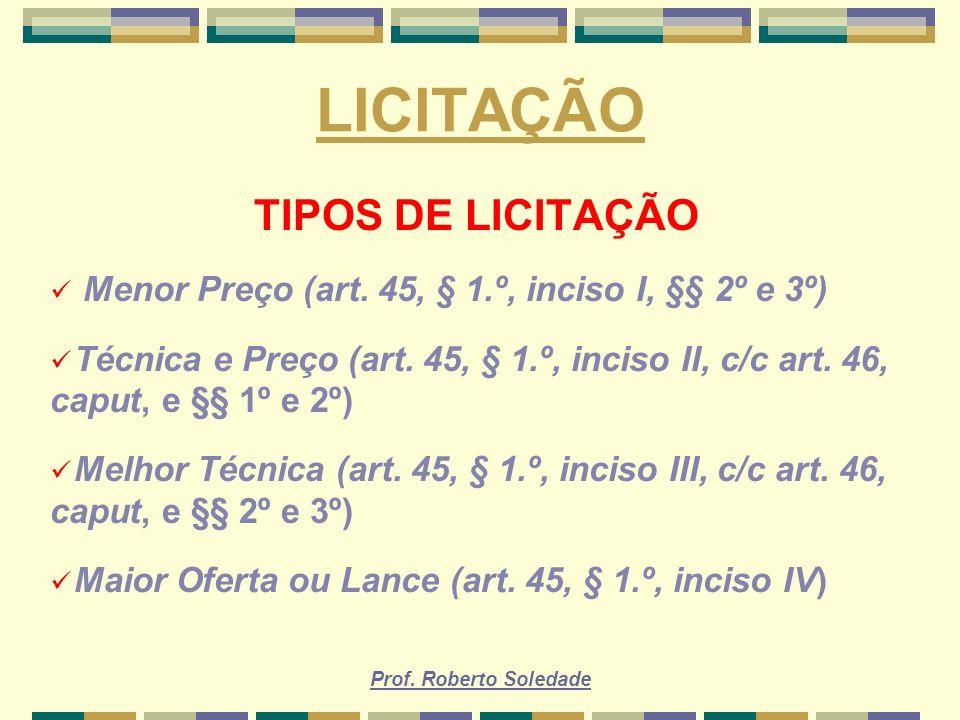 Prof. Roberto Soledade LICITAÇÃO TIPOS DE LICITAÇÃO Menor Preço (art. 45, § 1.º, inciso I, §§ 2º e 3º) Técnica e Preço (art. 45, § 1.º, inciso II, c/c