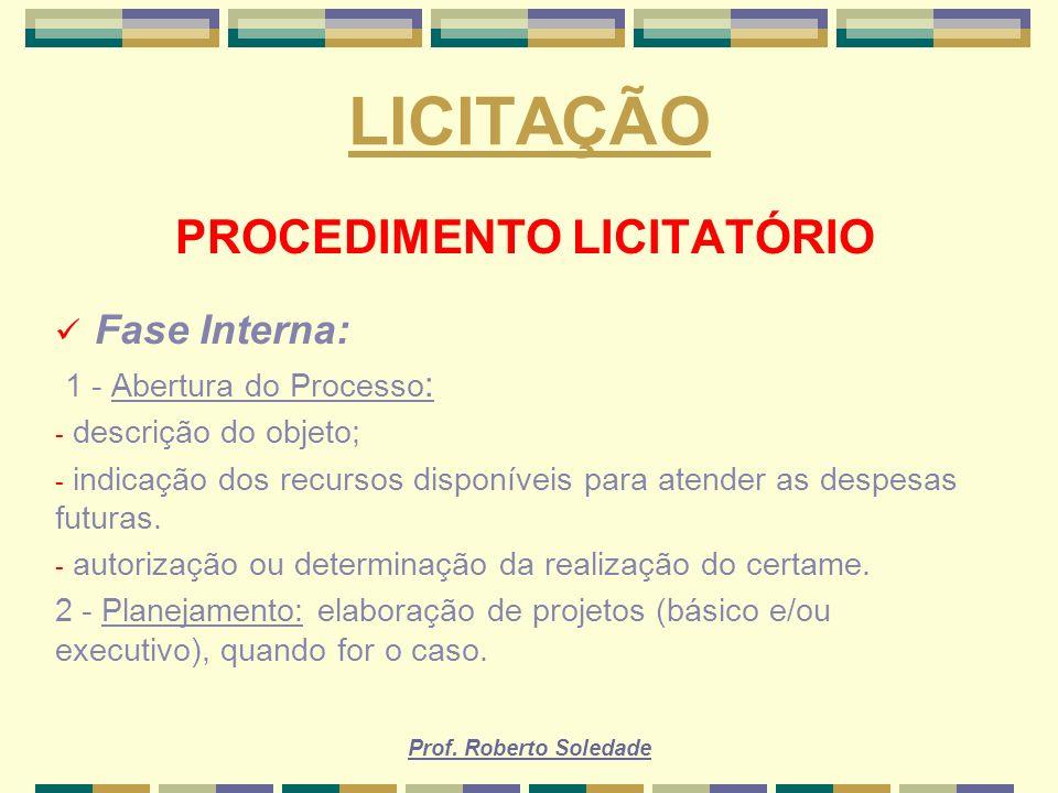 Prof. Roberto Soledade LICITAÇÃO PROCEDIMENTO LICITATÓRIO Fase Interna: 1 - Abertura do Processo : - descrição do objeto; - indicação dos recursos dis