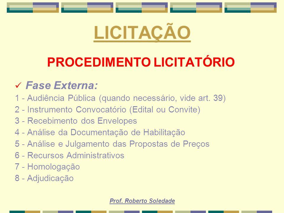 Prof. Roberto Soledade LICITAÇÃO PROCEDIMENTO LICITATÓRIO Fase Externa: 1 - Audiência Pública (quando necessário, vide art. 39) 2 - Instrumento Convoc