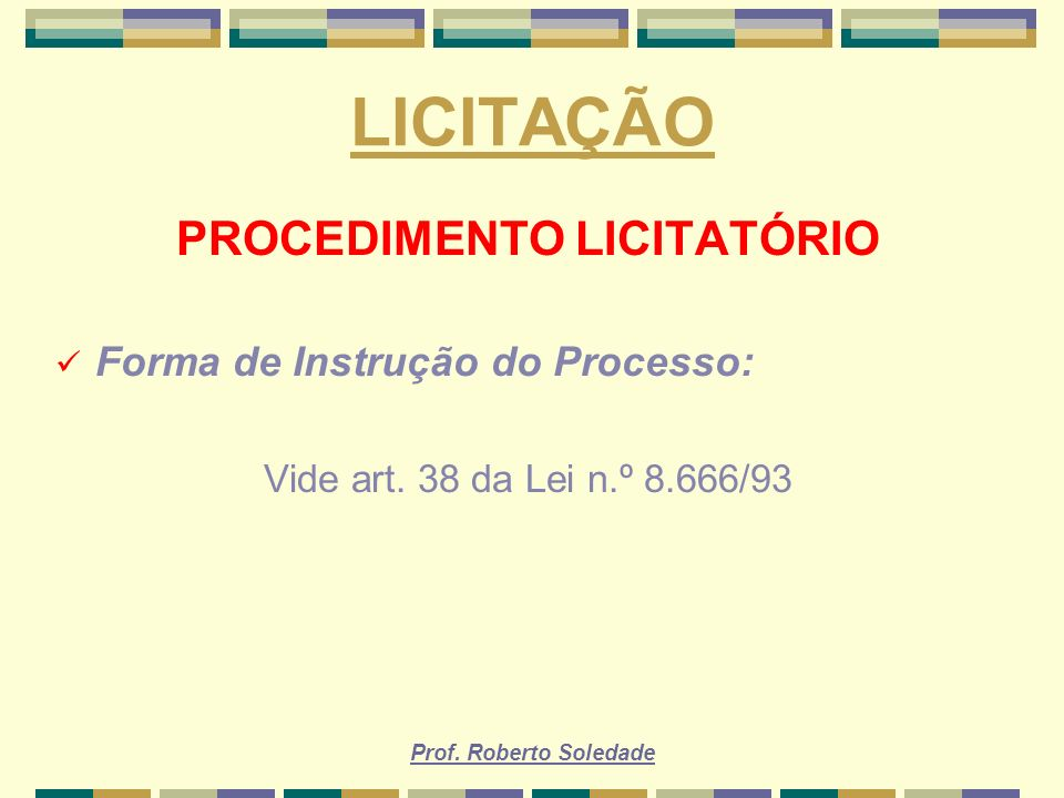 Prof. Roberto Soledade LICITAÇÃO PROCEDIMENTO LICITATÓRIO Forma de Instrução do Processo: Vide art. 38 da Lei n.º 8.666/93