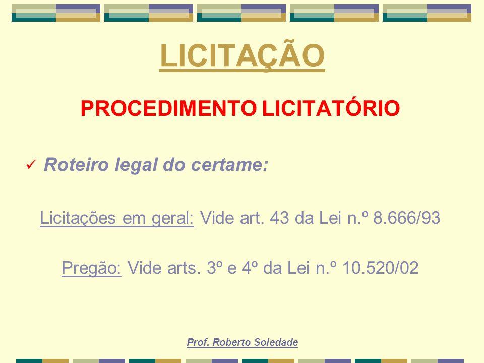 Prof. Roberto Soledade LICITAÇÃO PROCEDIMENTO LICITATÓRIO Roteiro legal do certame: Licitações em geral: Vide art. 43 da Lei n.º 8.666/93 Pregão: Vide