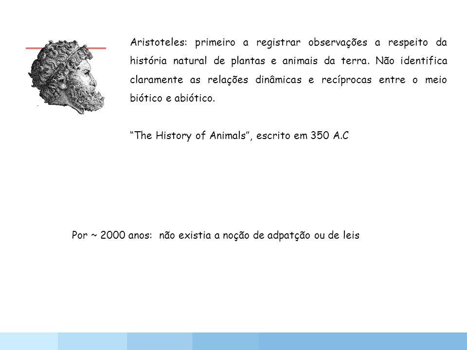 Aristoteles: primeiro a registrar observações a respeito da história natural de plantas e animais da terra. Não identifica claramente as relações dinâ