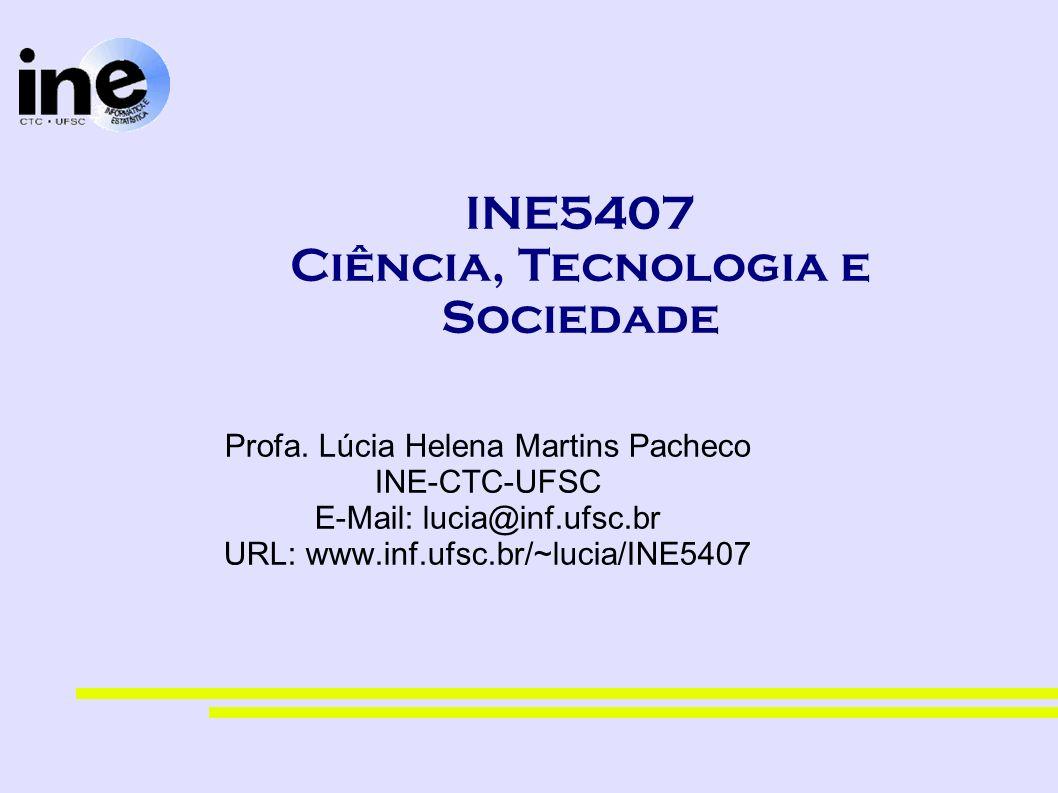 INE5407 Ciência, Tecnologia e Sociedade Profa. Lúcia Helena Martins Pacheco INE-CTC-UFSC E-Mail: lucia@inf.ufsc.br URL: www.inf.ufsc.br/~lucia/INE5407