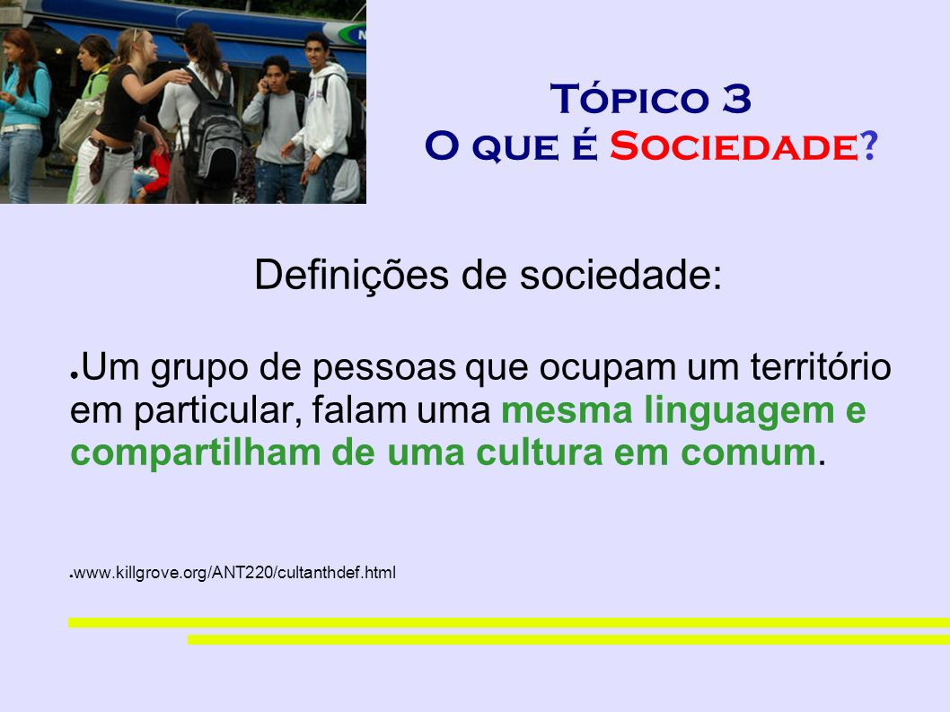 Tópico 3 O que é Sociedade? Definições de sociedade: Um grupo de pessoas que ocupam um território em particular, falam uma mesma linguagem e compartil