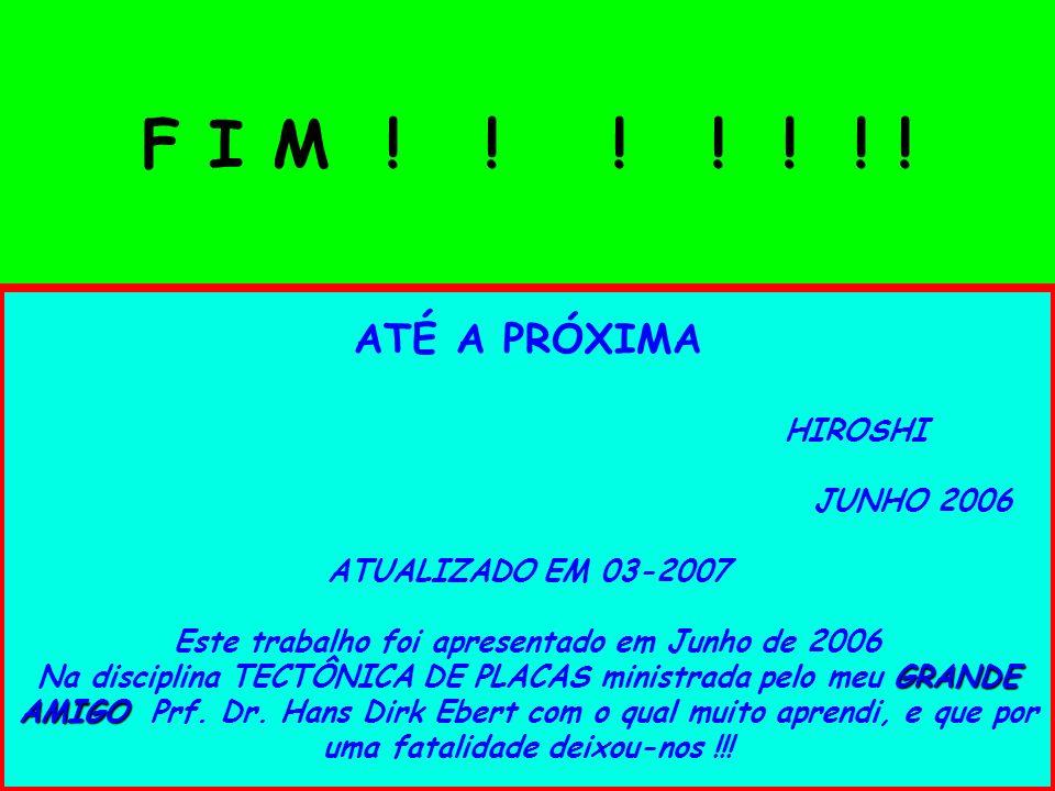 F I M ! ! ! ! ! ! ! GRANDE AMIGO ATÉ A PRÓXIMA HIROSHI JUNHO 2006 ATUALIZADO EM 03-2007 Este trabalho foi apresentado em Junho de 2006 Na disciplina T