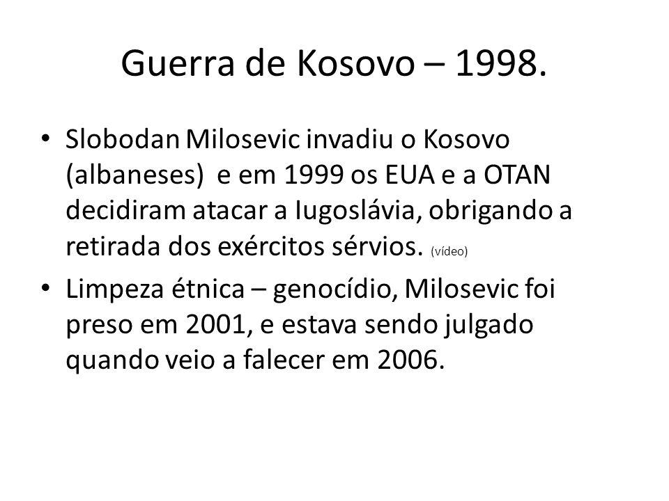 Guerra de Kosovo – 1998. Slobodan Milosevic invadiu o Kosovo (albaneses) e em 1999 os EUA e a OTAN decidiram atacar a Iugoslávia, obrigando a retirada