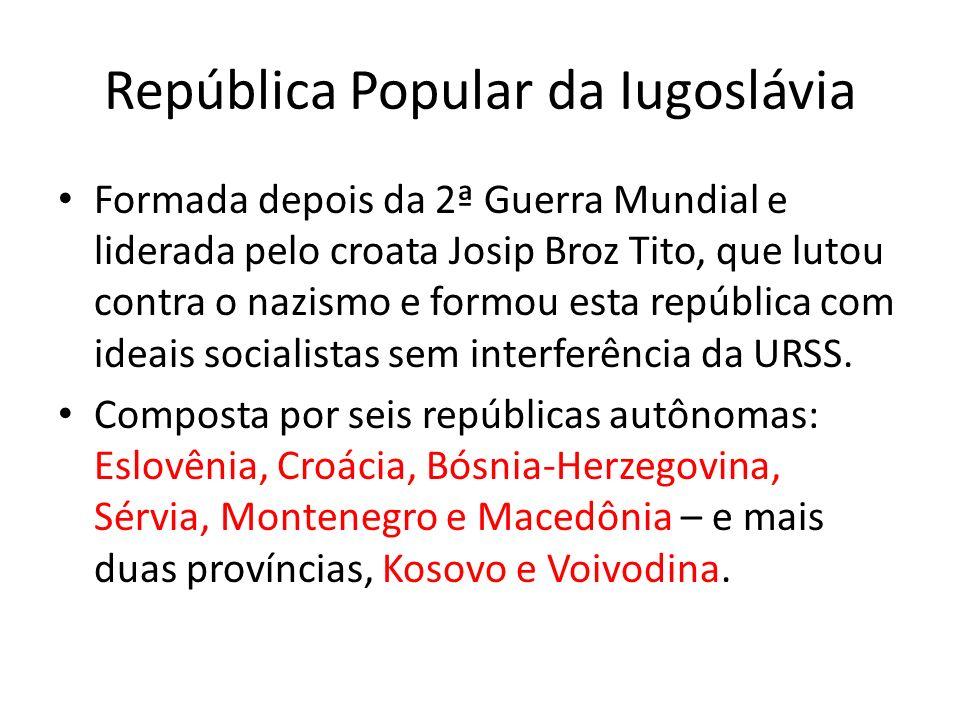 República Popular da Iugoslávia Formada depois da 2ª Guerra Mundial e liderada pelo croata Josip Broz Tito, que lutou contra o nazismo e formou esta r