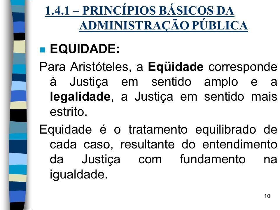 10 1.4.1 – PRINCÍPIOS BÁSICOS DA ADMINISTRAÇÃO PÚBLICA n EQUIDADE: Para Aristóteles, a Eqüidade corresponde à Justiça em sentido amplo e a legalidade,