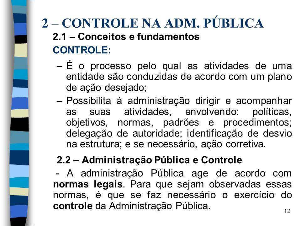 12 2 – CONTROLE NA ADM. PÚBLICA 2.1 – Conceitos e fundamentos CONTROLE: –É o processo pelo qual as atividades de uma entidade são conduzidas de acordo