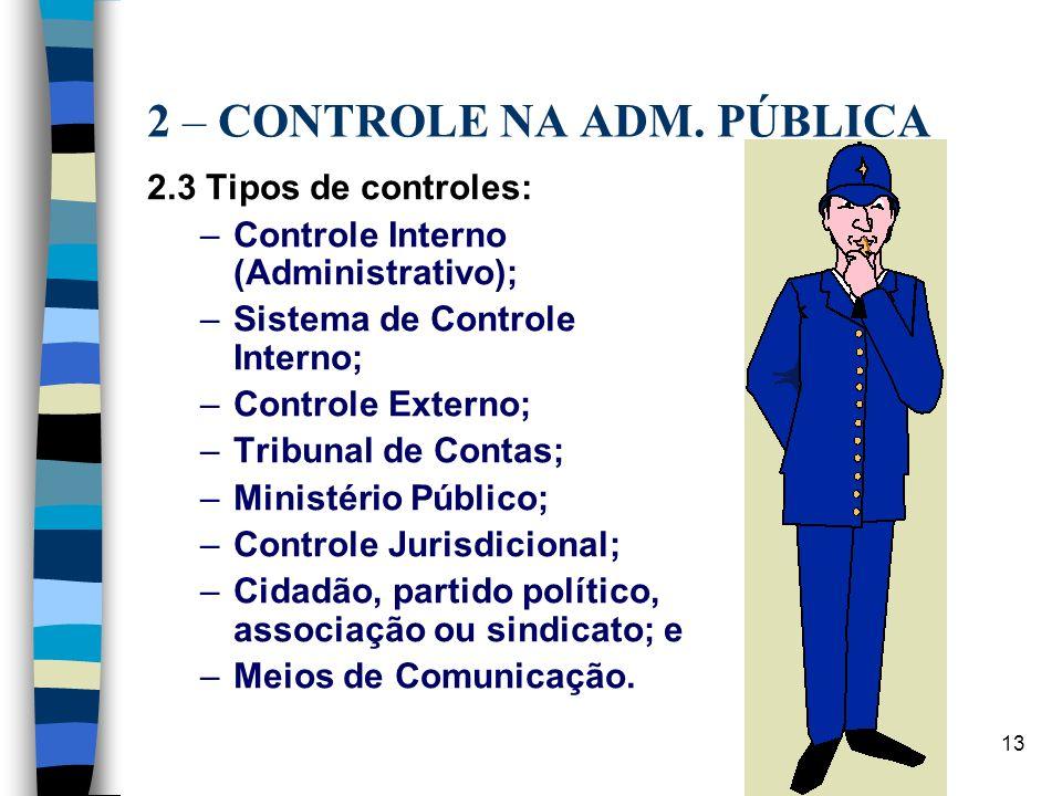 13 2 – CONTROLE NA ADM. PÚBLICA 2.3 Tipos de controles: –Controle Interno (Administrativo); –Sistema de Controle Interno; –Controle Externo; –Tribunal