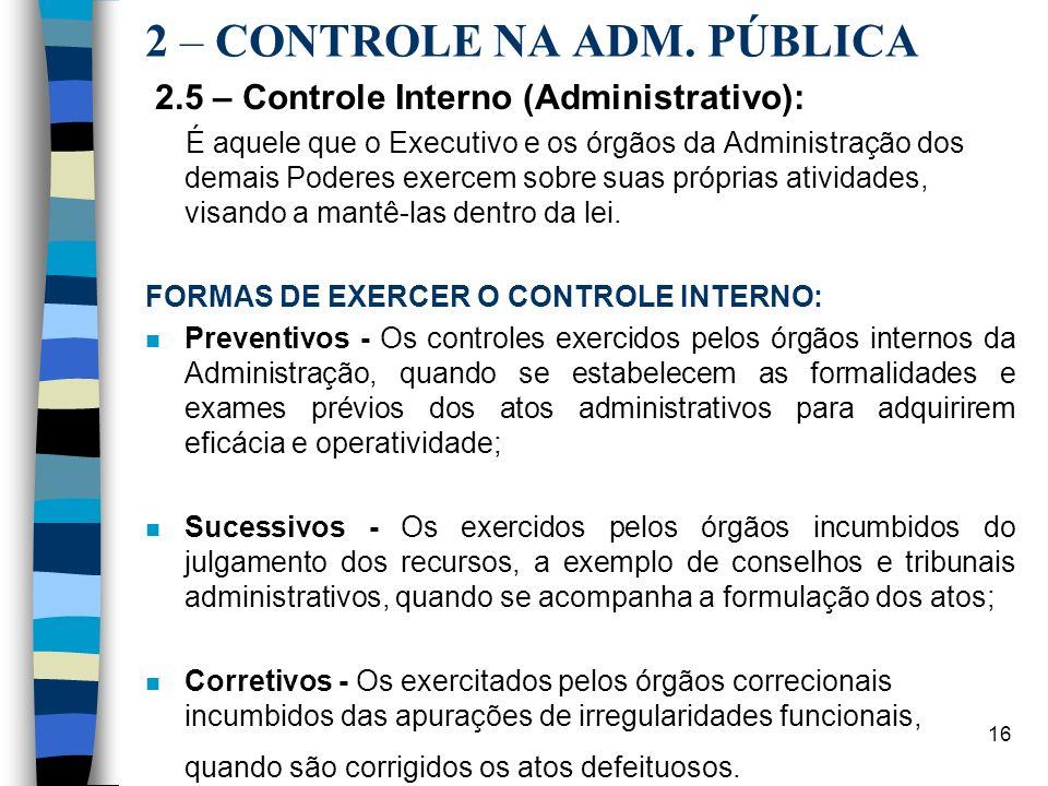 16 2 – CONTROLE NA ADM. PÚBLICA 2.5 – Controle Interno (Administrativo): É aquele que o Executivo e os órgãos da Administração dos demais Poderes exer