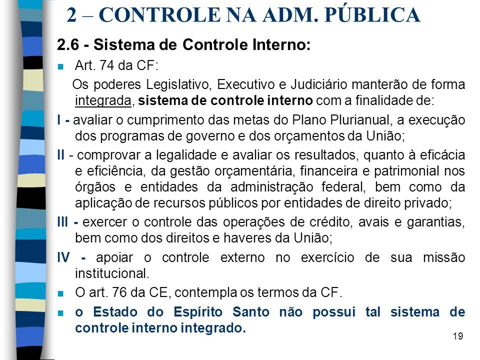 19 2 – CONTROLE NA ADM. PÚBLICA 2.6 - Sistema de Controle Interno: n Art. 74 da CF: Os poderes Legislativo, Executivo e Judiciário manterão de forma i