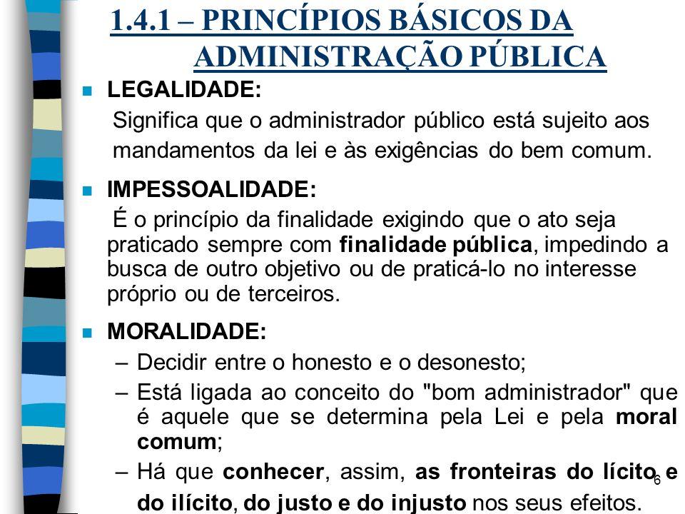 6 1.4.1 – PRINCÍPIOS BÁSICOS DA ADMINISTRAÇÃO PÚBLICA n LEGALIDADE: Significa que o administrador público está sujeito aos mandamentos da lei e às exi