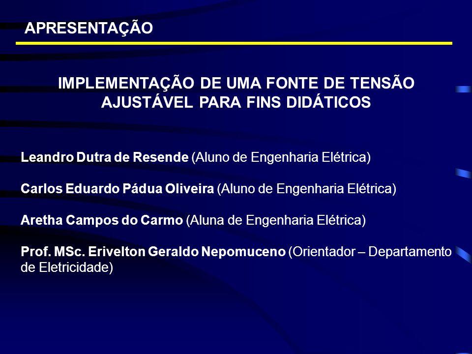 APRESENTAÇÃO IMPLEMENTAÇÃO DE UMA FONTE DE TENSÃO AJUSTÁVEL PARA FINS DIDÁTICOS Leandro Dutra de Resende (Aluno de Engenharia Elétrica) Carlos Eduardo