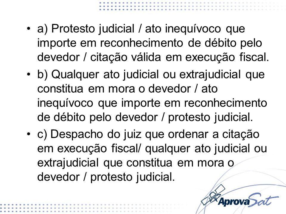 d) Citação válida em execução fiscal / qualquer ato judicial que constitua em mora o devedor / protesto judicial.