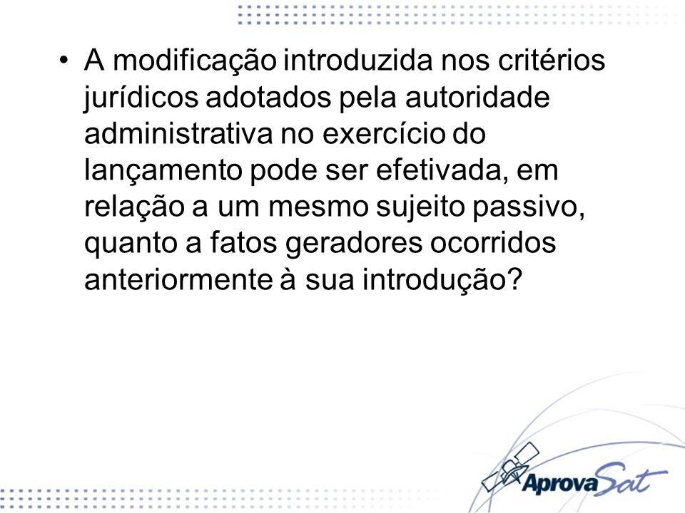A modificação introduzida nos critérios jurídicos adotados pela autoridade administrativa no exercício do lançamento pode ser efetivada, em relação a