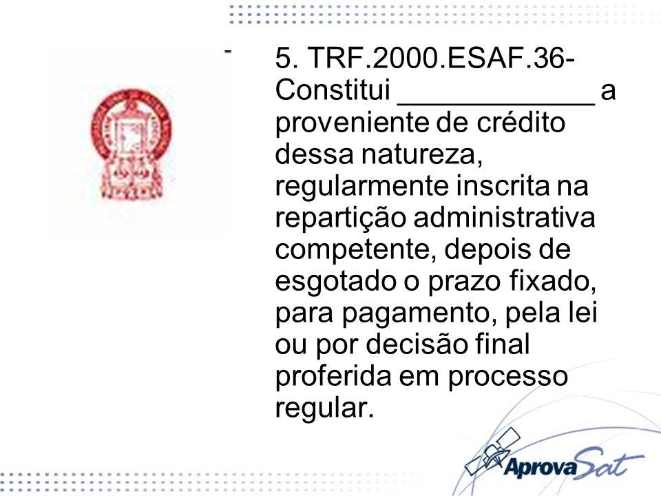 5. TRF.2000.ESAF.36- Constitui ____________ a proveniente de crédito dessa natureza, regularmente inscrita na repartição administrativa competente, de