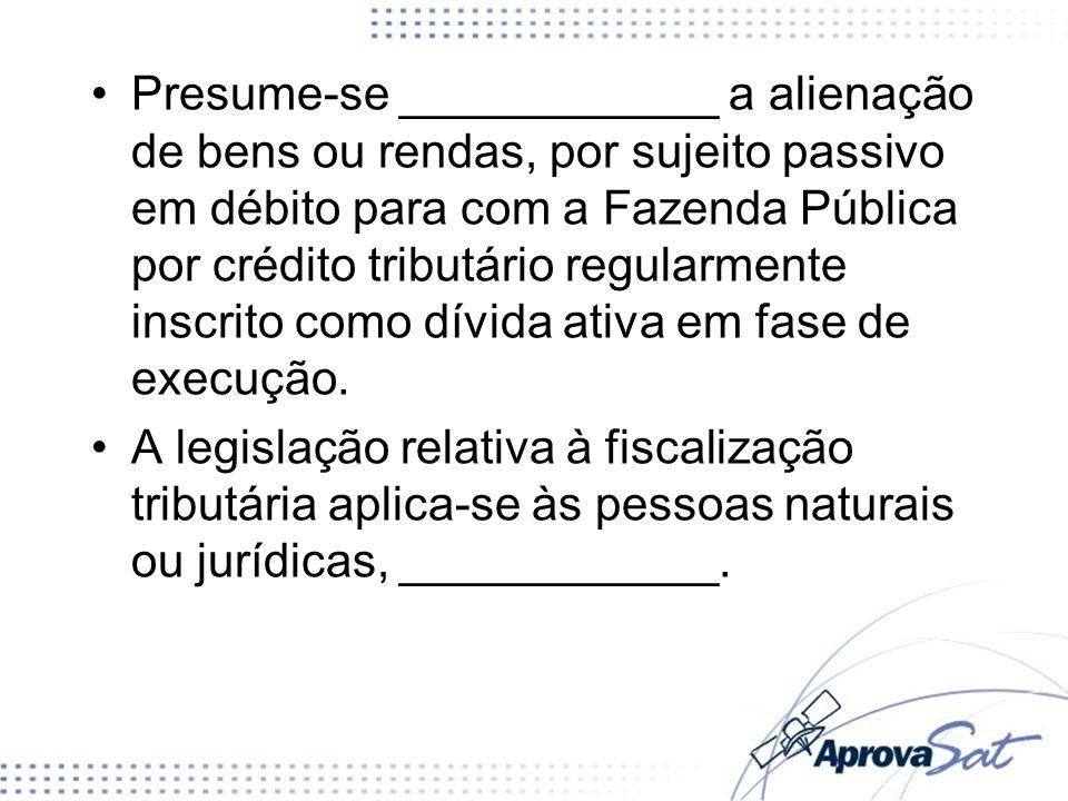 Presume-se ____________ a alienação de bens ou rendas, por sujeito passivo em débito para com a Fazenda Pública por crédito tributário regularmente in